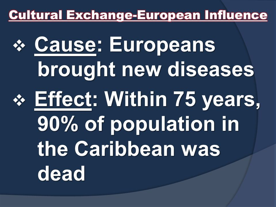  Cause: Europeans brought new diseases  Effect: Within 75 years, 90% of population in the Caribbean was dead