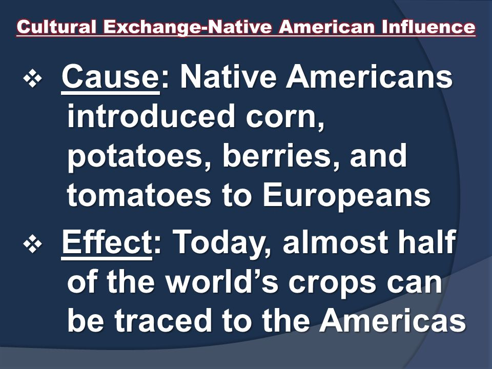  Cause: Native Americans introduced corn, potatoes, berries, and tomatoes to Europeans  Effect: Today, almost half of the world's crops can be traced to the Americas