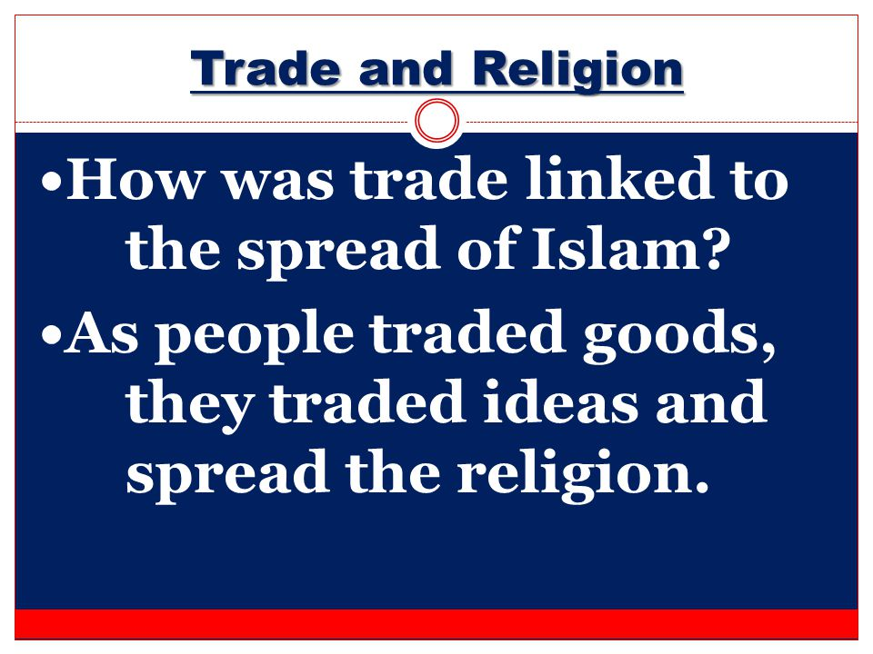 Trade and Religion How was trade linked to the spread of Islam? As people traded goods, they traded ideas and spread the religion.