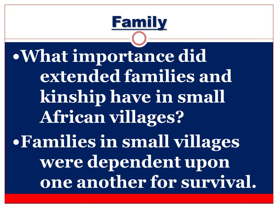Family What importance did extended families and kinship have in small African villages? Families in small villages were dependent upon one another fo