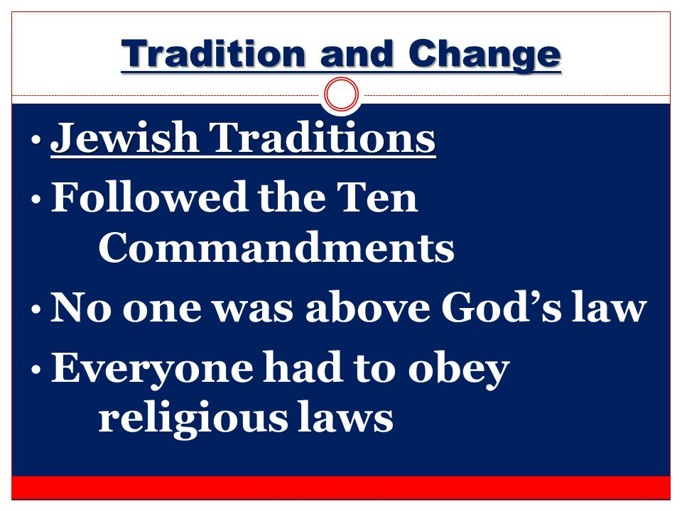 Tradition and Change Jewish Traditions Jewish Traditions Followed the Ten Commandments No one was above God's law Everyone had to obey religious laws
