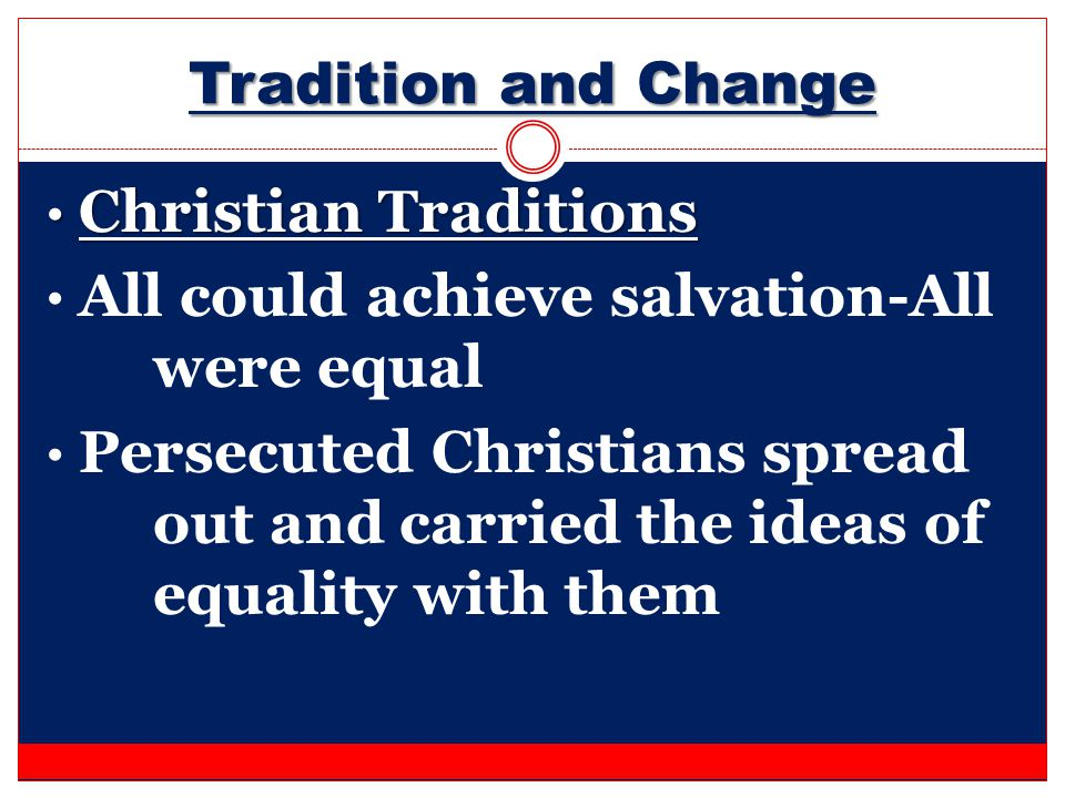 Tradition and Change Christian Traditions Christian Traditions All could achieve salvation-All were equal Persecuted Christians spread out and carried