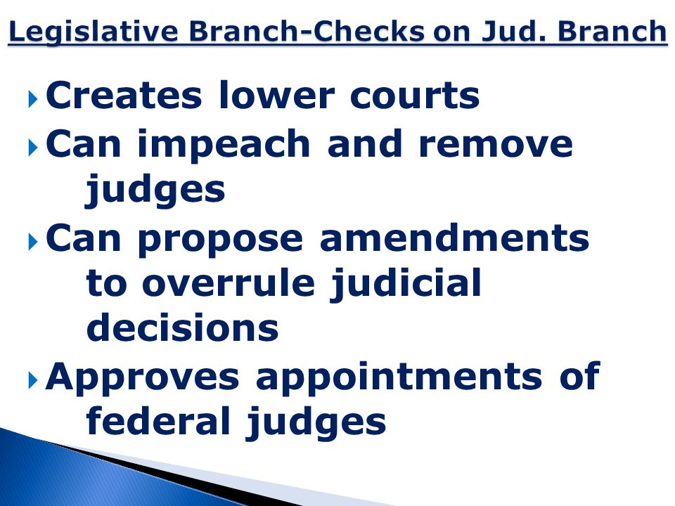  Creates lower courts  Can impeach and remove judges  Can propose amendments to overrule judicial decisions  Approves appointments of federal judg