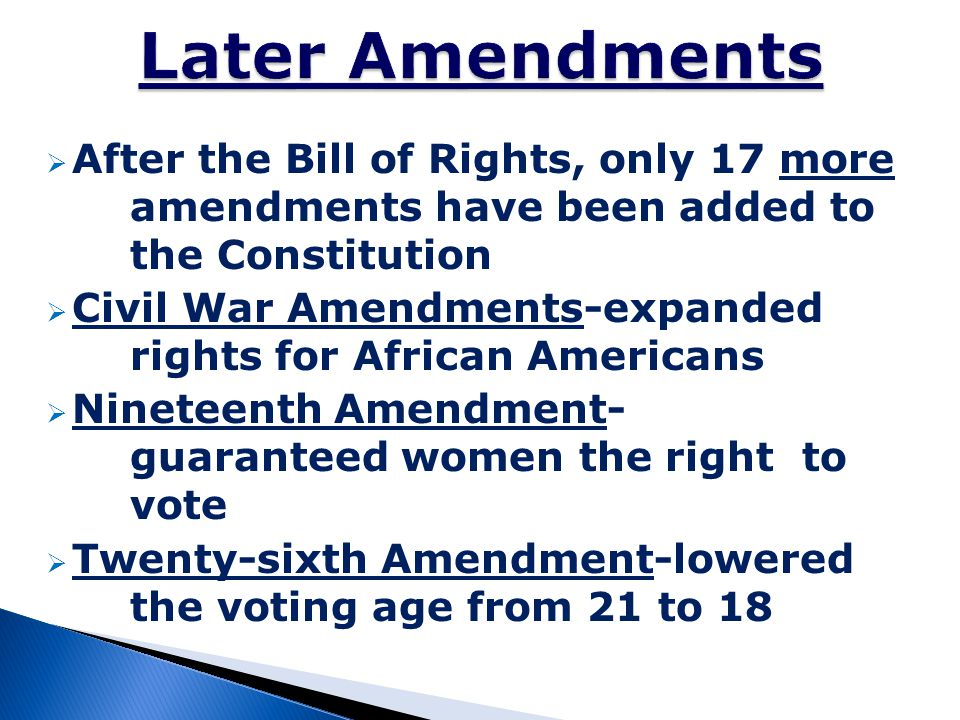  After the Bill of Rights, only 17 more amendments have been added to the Constitution  Civil War Amendments-expanded rights for African Americans 