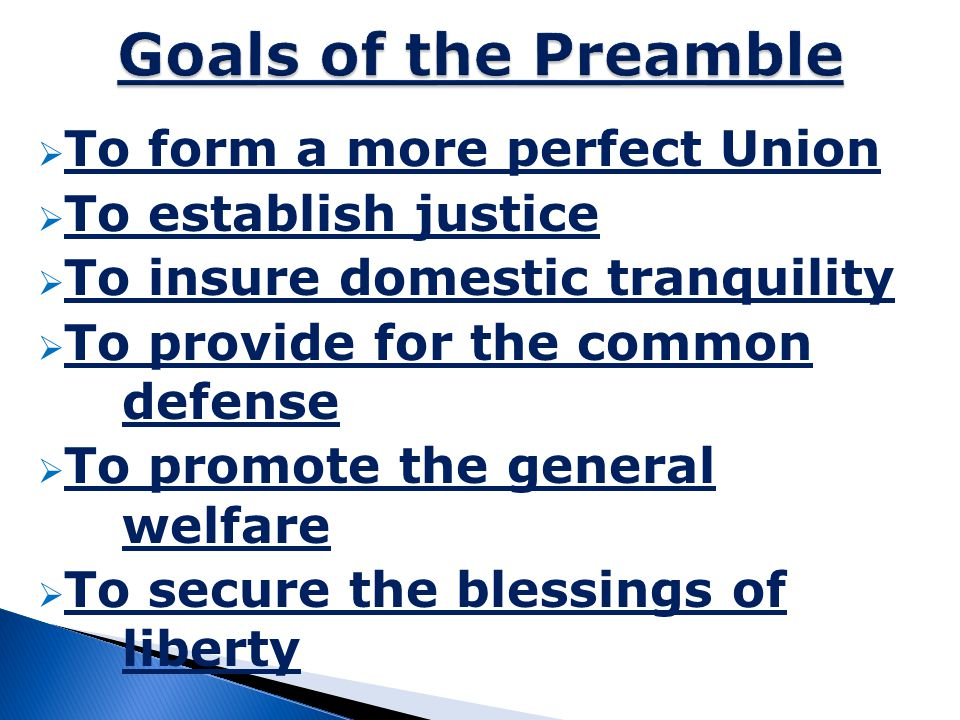  We the people of the United States,  in order to form a more perfect union,  establish justice,  insure domestic tranquility,  provide for the common defense,  promote the general welfare,  and secure the blessings of liberty to ourselves and our posterity, of America.
