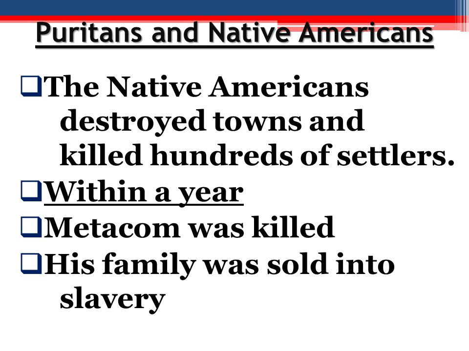 Puritans and Native Americans  The Native Americans destroyed towns and killed hundreds of settlers.  Within a year  Metacom was killed  His famil