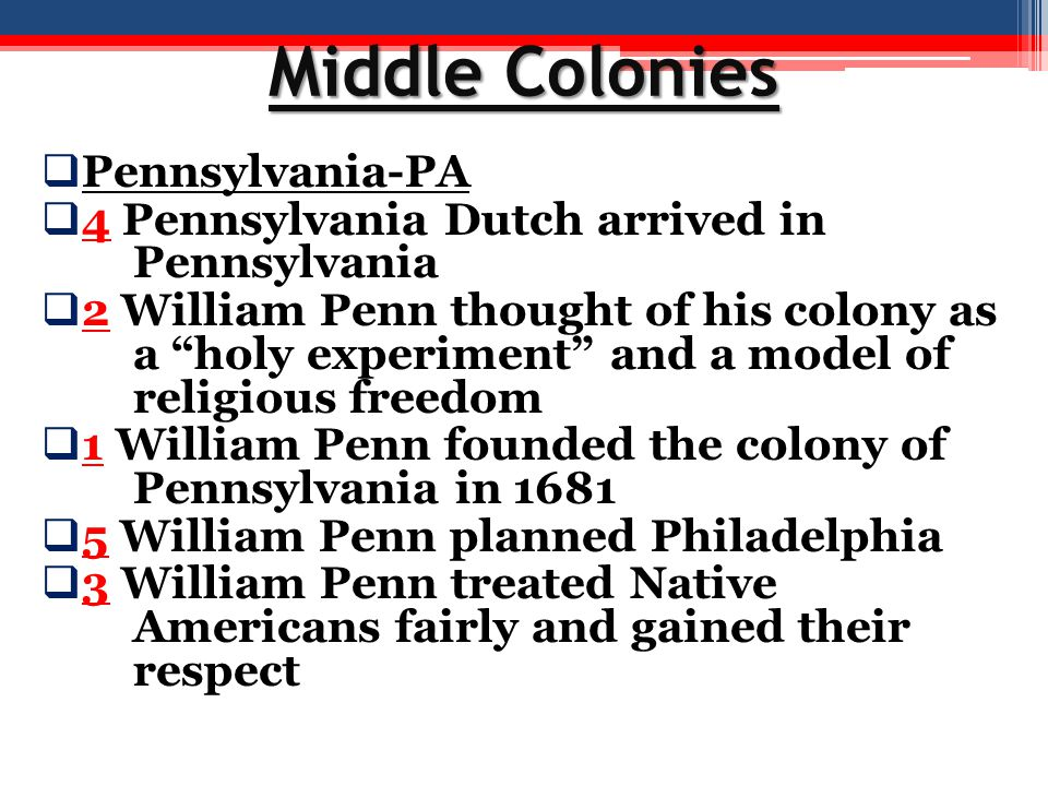 """Middle Colonies  Pennsylvania-PA  4 Pennsylvania Dutch arrived in Pennsylvania  2 William Penn thought of his colony as a """"holy experiment"""" and a m"""