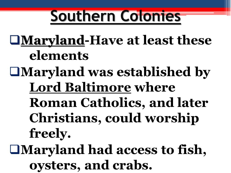 Southern Colonies  Maryland  Maryland-Have at least these elements  Maryland was established by Lord Baltimore where Roman Catholics, and later Chr