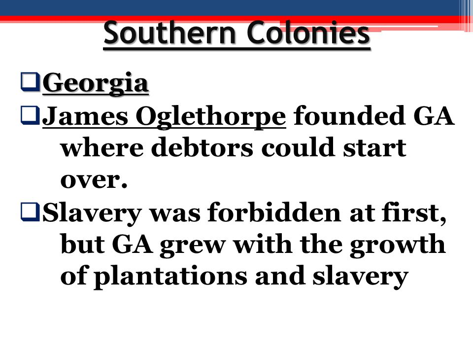 Southern Colonies  Georgia  James Oglethorpe founded GA where debtors could start over.  Slavery was forbidden at first, but GA grew with the growt