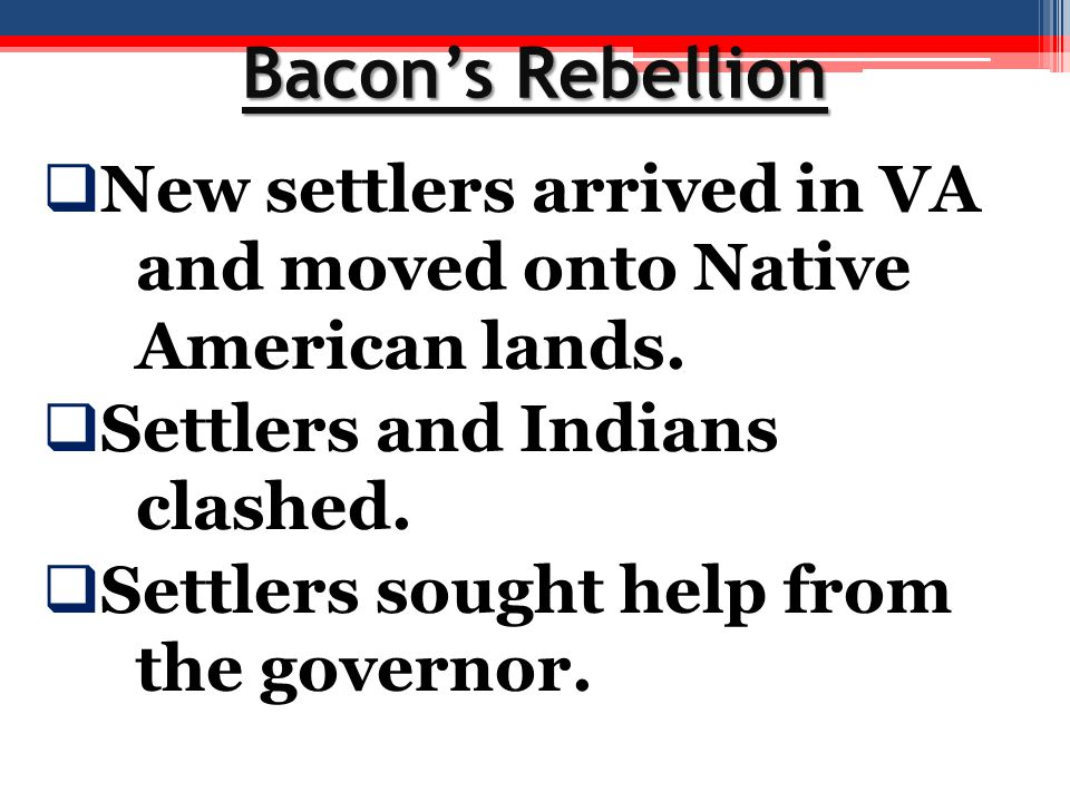 Bacon's Rebellion  New settlers arrived in VA and moved onto Native American lands.  Settlers and Indians clashed.  Settlers sought help from the g