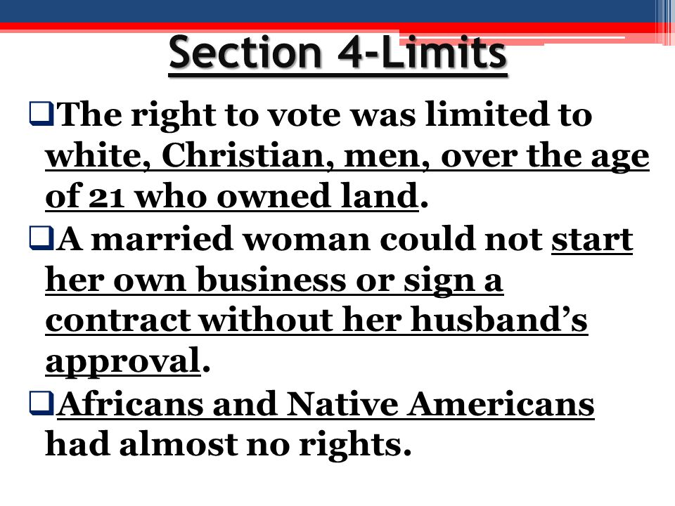 Section 4-Limits  The right to vote was limited to white, Christian, men, over the age of 21 who owned land.  A married woman could not start her ow