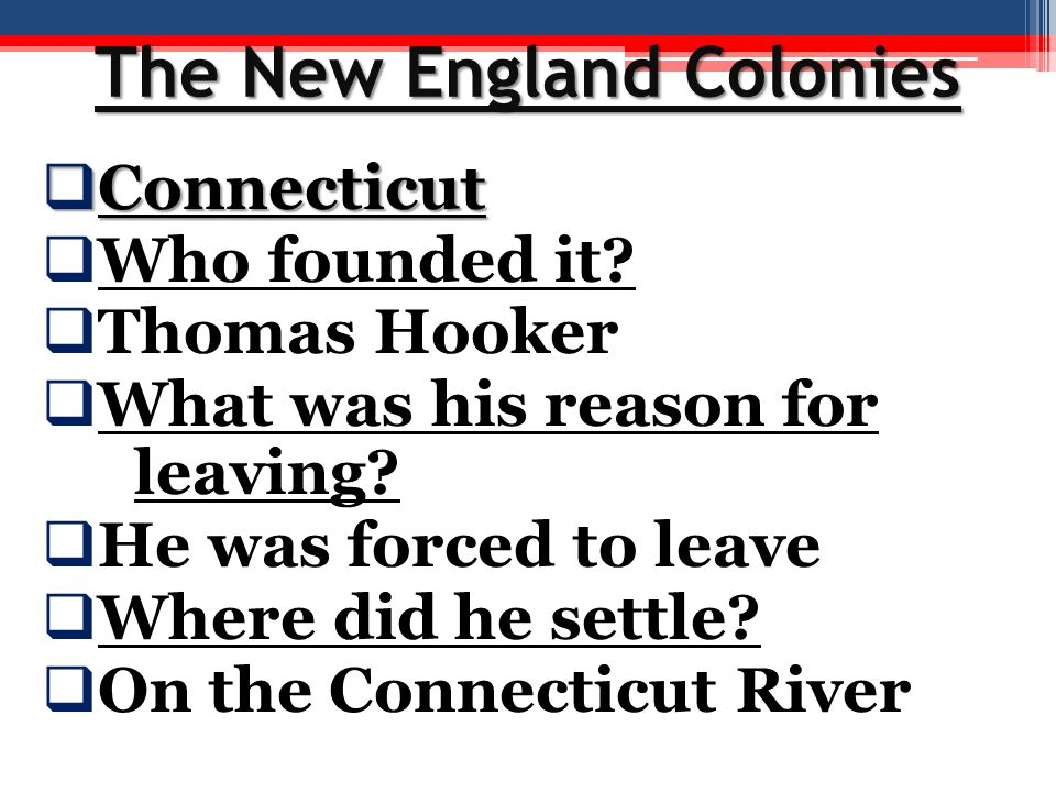 The New England Colonies  Connecticut  Who founded it?  Thomas Hooker  What was his reason for leaving?  He was forced to leave  Where did he se