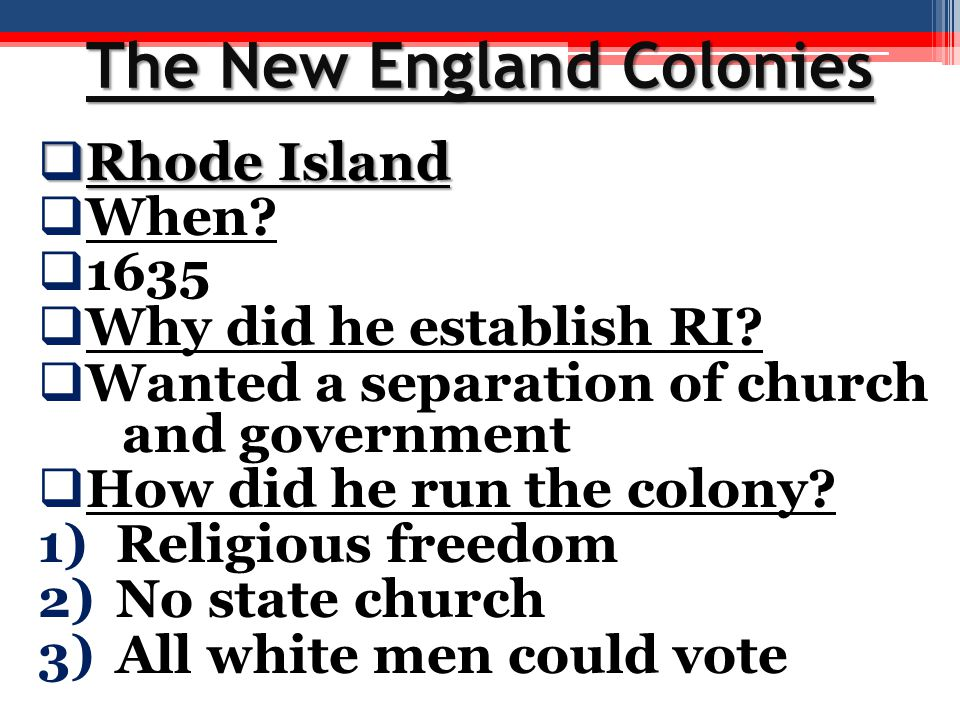 The New England Colonies  Rhode Island  When?  1635  Why did he establish RI?  Wanted a separation of church and government  How did he run the