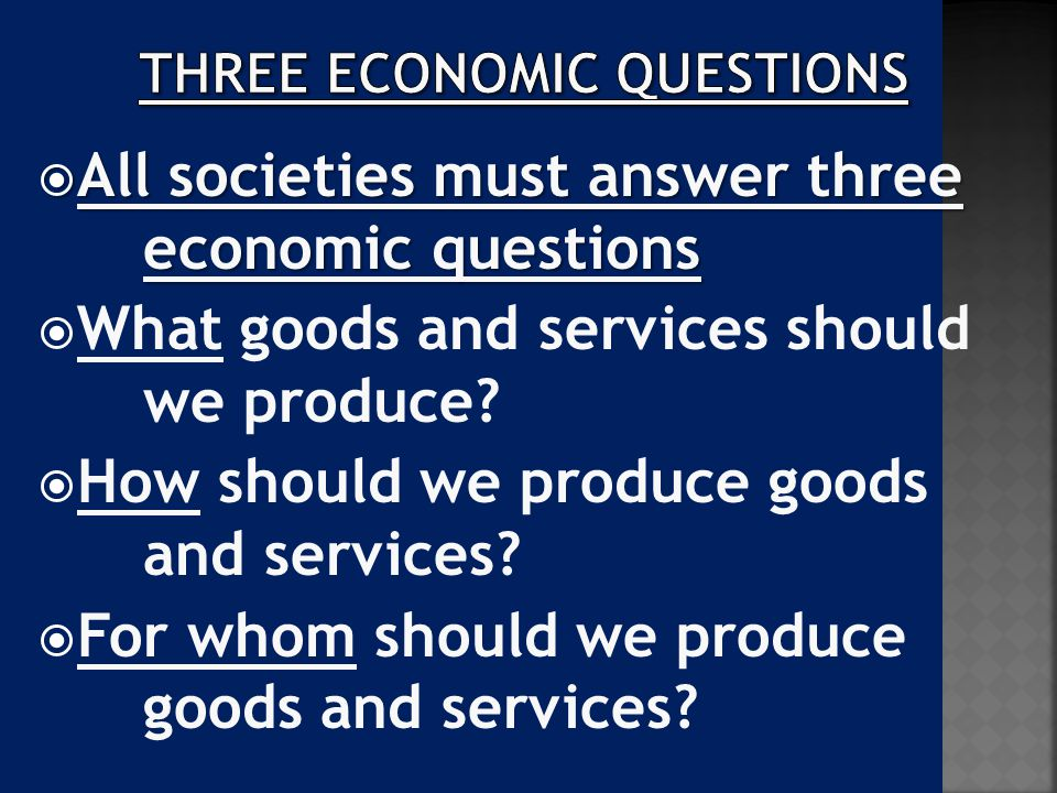  All societies must answer three economic questions  What goods and services should we produce?  How should we produce goods and services?  For wh