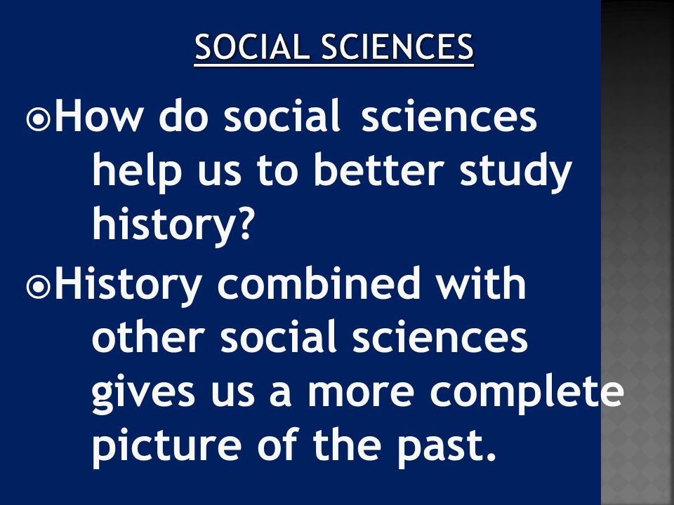  How do social sciences help us to better study history?  History combined with other social sciences gives us a more complete picture of the past.
