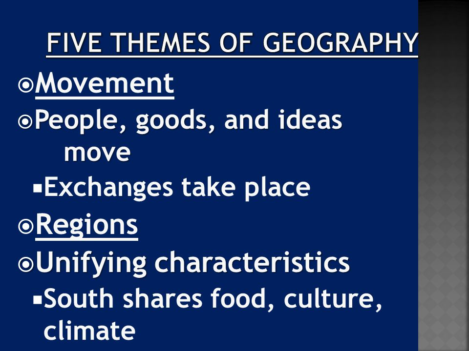  Movement  People, goods, and ideas move  Exchanges take place  Regions  Unifying characteristics  South shares food, culture, climate