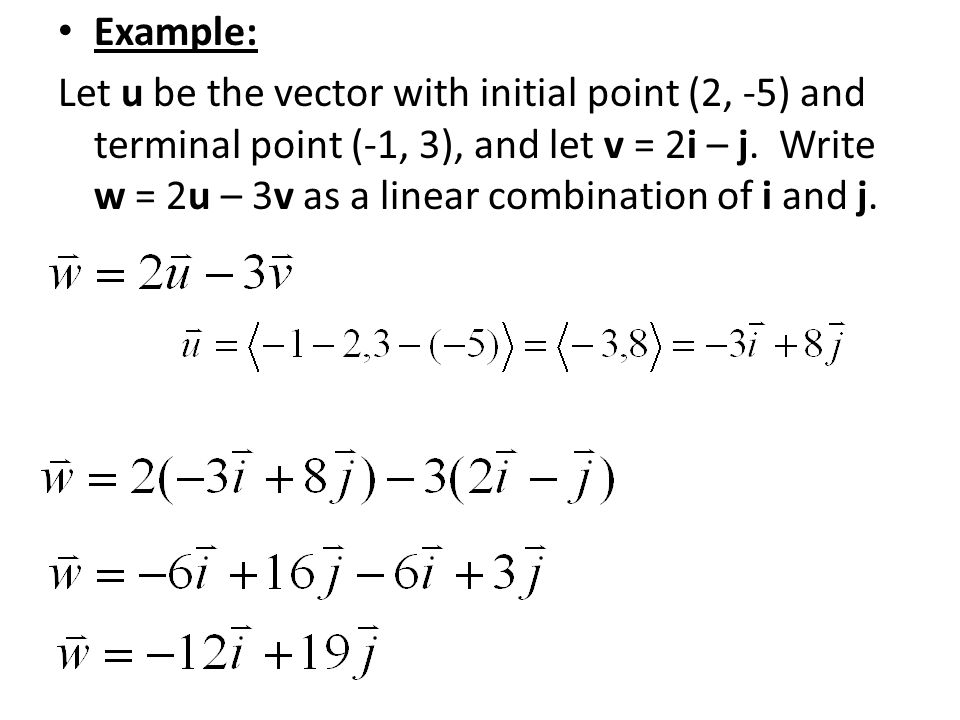 Example: Let u be the vector with initial point (2, -5) and terminal point (-1, 3), and let v = 2i – j. Write w = 2u – 3v as a linear combination of i