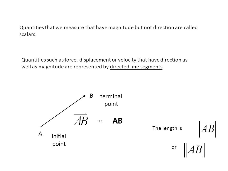Quantities that we measure that have magnitude but not direction are called scalars. Quantities such as force, displacement or velocity that have dire