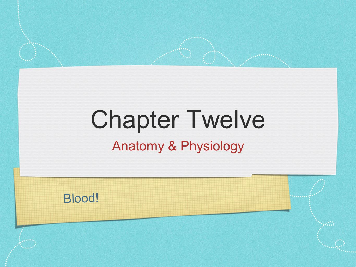 Blood! Chapter Twelve Anatomy & Physiology
