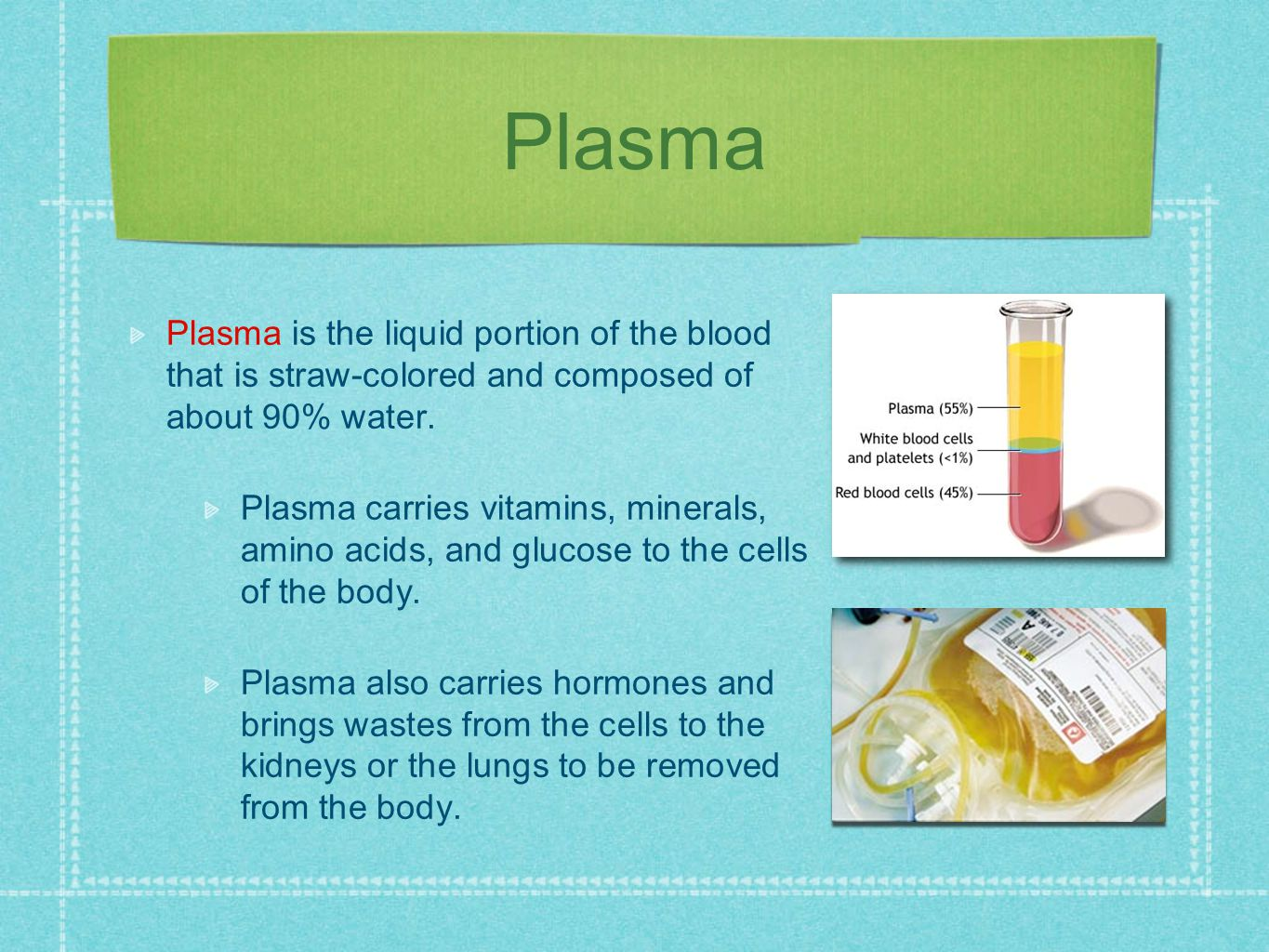 Plasma is the liquid portion of the blood that is straw-colored and composed of about 90% water. Plasma carries vitamins, minerals, amino acids, and g