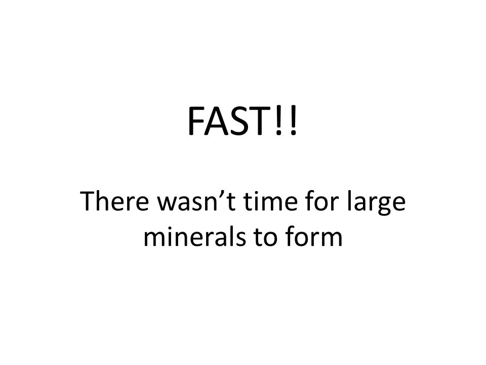 FAST!! There wasn't time for large minerals to form
