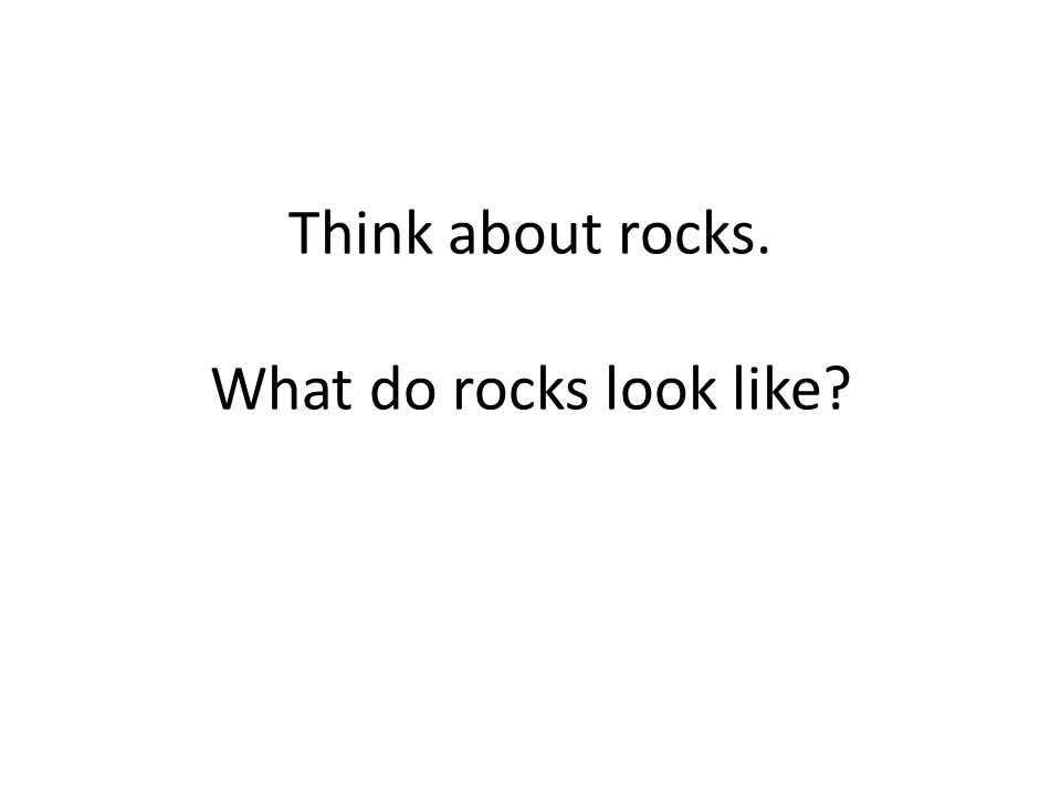 Think about rocks. What do rocks look like?