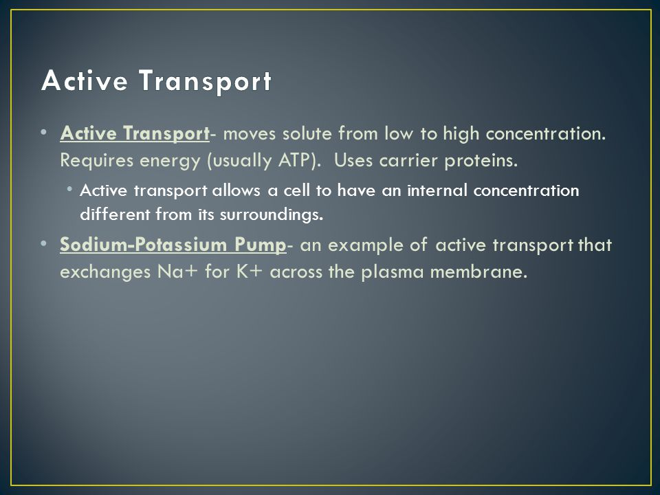 Active Transport- moves solute from low to high concentration. Requires energy (usually ATP). Uses carrier proteins. Active transport allows a cell to