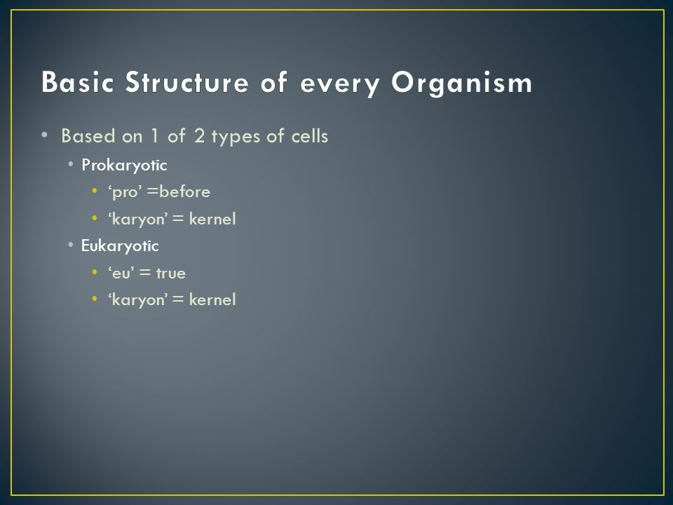 Based on 1 of 2 types of cells Prokaryotic 'pro' =before 'karyon' = kernel Eukaryotic 'eu' = true 'karyon' = kernel