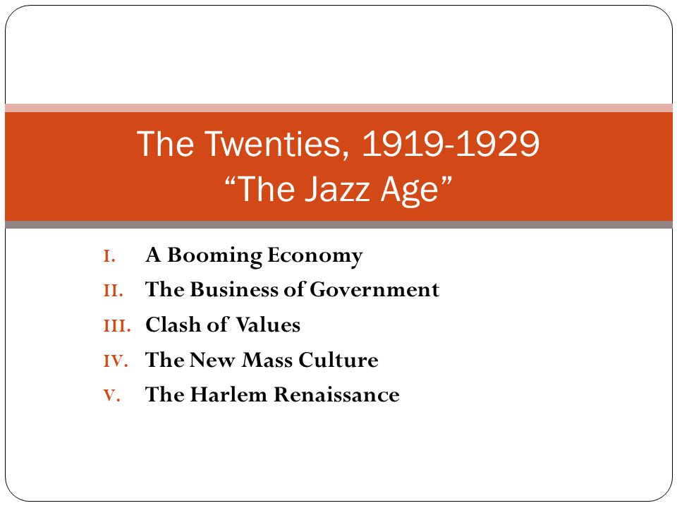 "I. A Booming Economy II. The Business of Government III. Clash of Values IV. The New Mass Culture V. The Harlem Renaissance The Twenties, 1919-1929 ""T"