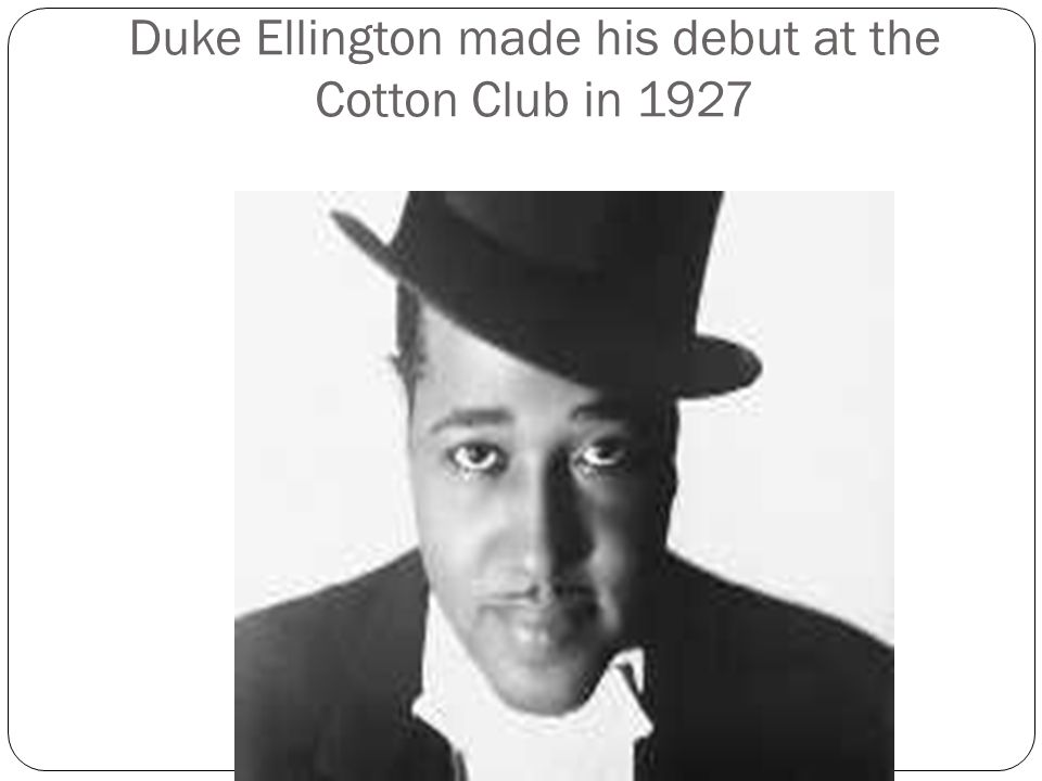Duke Ellington made his debut at the Cotton Club in 1927