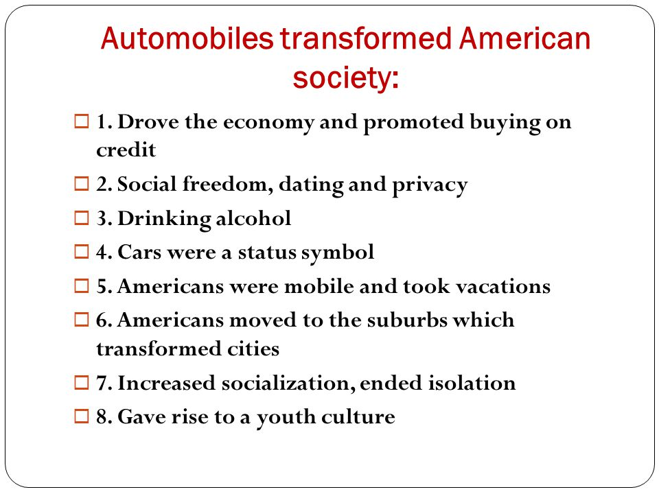 Automobiles transformed American society:  1. Drove the economy and promoted buying on credit  2. Social freedom, dating and privacy  3. Drinking a