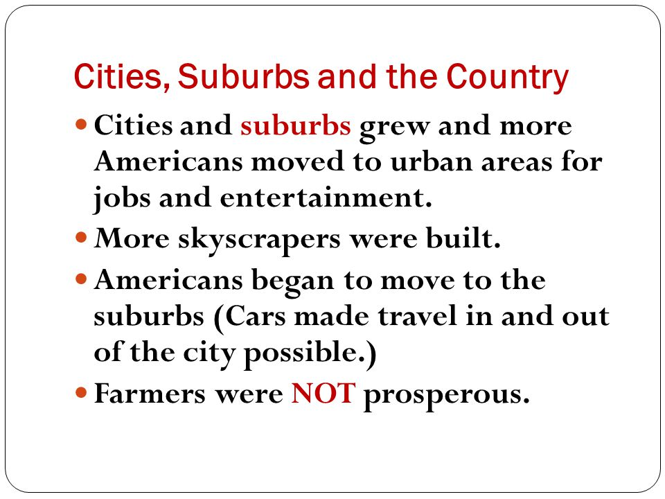 Cities, Suburbs and the Country Cities and suburbs grew and more Americans moved to urban areas for jobs and entertainment. More skyscrapers were buil