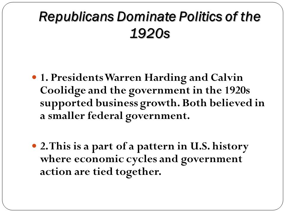 Republicans Dominate Politics of the 1920s 1. Presidents Warren Harding and Calvin Coolidge and the government in the 1920s supported business growth.