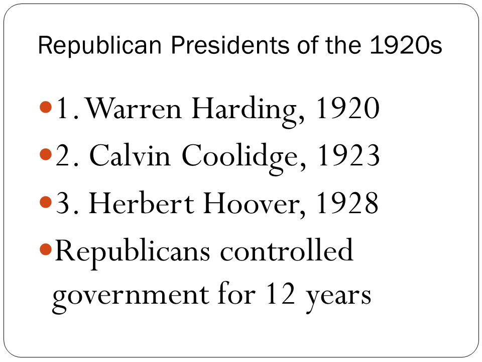Republican Presidents of the 1920s 1. Warren Harding, 1920 2. Calvin Coolidge, 1923 3. Herbert Hoover, 1928 Republicans controlled government for 12 y
