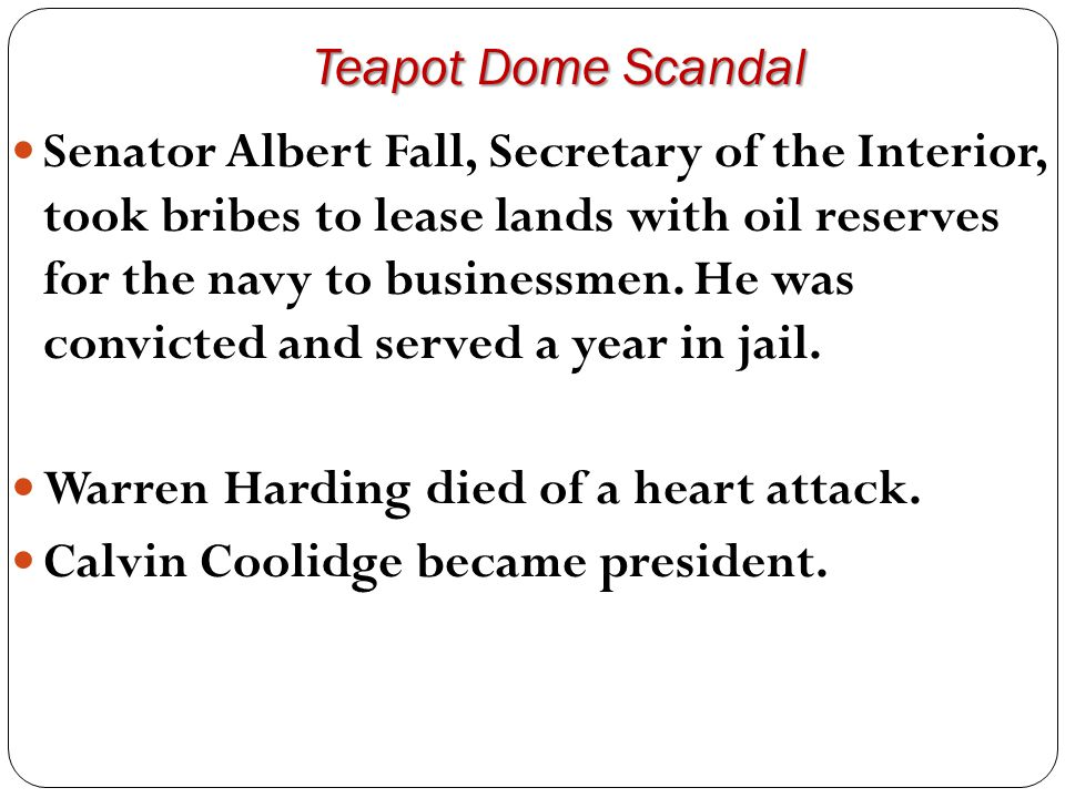 Teapot Dome Scandal Senator Albert Fall, Secretary of the Interior, took bribes to lease lands with oil reserves for the navy to businessmen. He was c