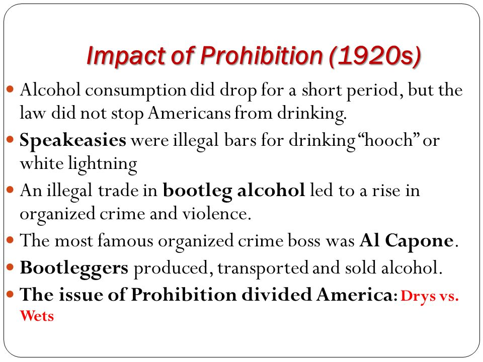 Impact of Prohibition (1920s) Alcohol consumption did drop for a short period, but the law did not stop Americans from drinking. Speakeasies were ille