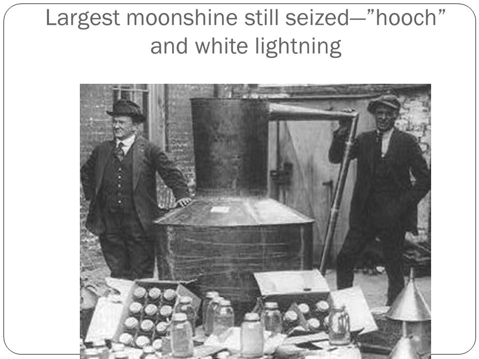 "Largest moonshine still seized—""hooch"" and white lightning"