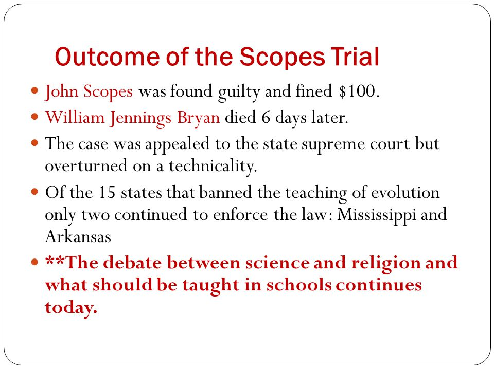 Outcome of the Scopes Trial John Scopes was found guilty and fined $100. William Jennings Bryan died 6 days later. The case was appealed to the state