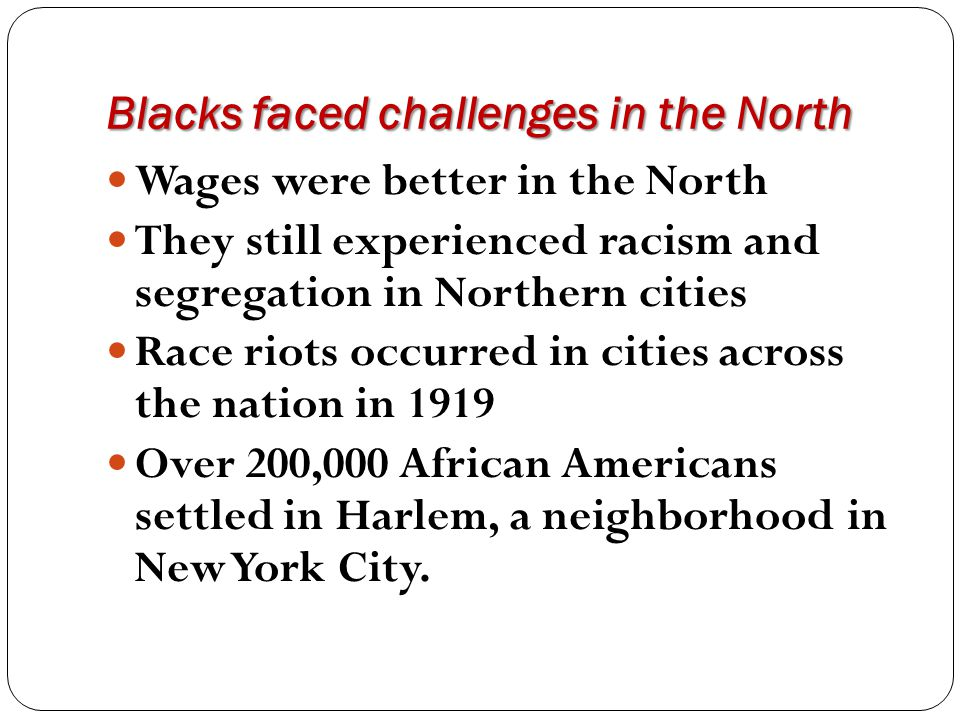 Blacks faced challenges in the North Wages were better in the North They still experienced racism and segregation in Northern cities Race riots occurr