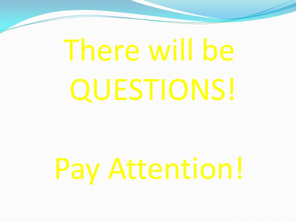 There will be QUESTIONS! Pay Attention!