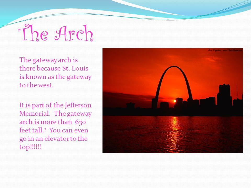 The Arch The gateway arch is there because St. Louis is known as the gateway to the west.