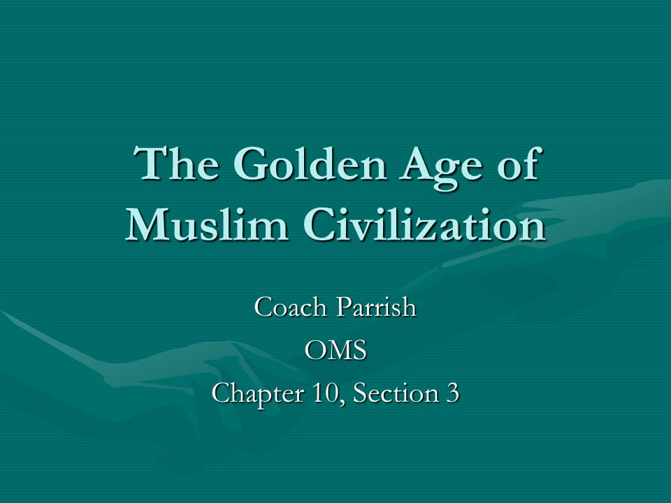 The Golden Age of Muslim Civilization Coach Parrish OMS Chapter 10, Section 3