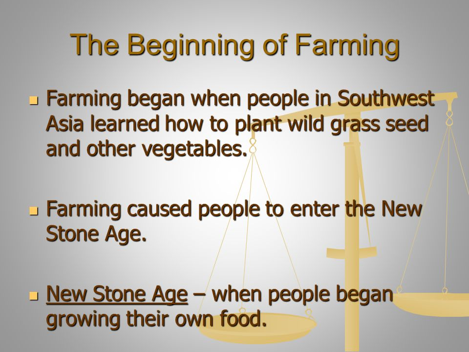 The Beginning of Farming Farming began when people in Southwest Asia learned how to plant wild grass seed and other vegetables. Farming began when peo