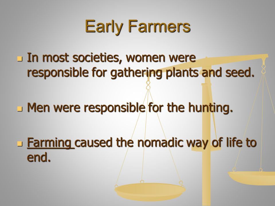 Early Farmers In most societies, women were responsible for gathering plants and seed. In most societies, women were responsible for gathering plants