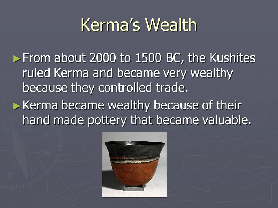 Kerma's Wealth ► From about 2000 to 1500 BC, the Kushites ruled Kerma and became very wealthy because they controlled trade.