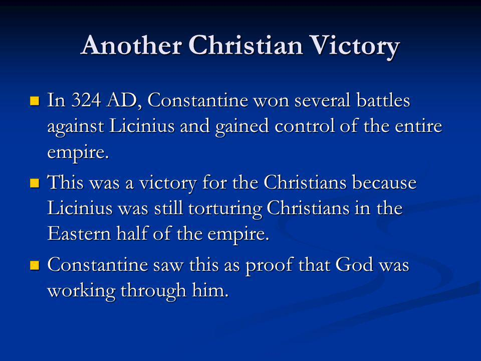 Another Christian Victory In 324 AD, Constantine won several battles against Licinius and gained control of the entire empire. In 324 AD, Constantine