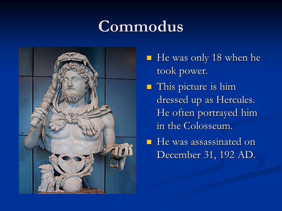Commodus He was only 18 when he took power. This picture is him dressed up as Hercules. He often portrayed him in the Colosseum. He was assassinated o