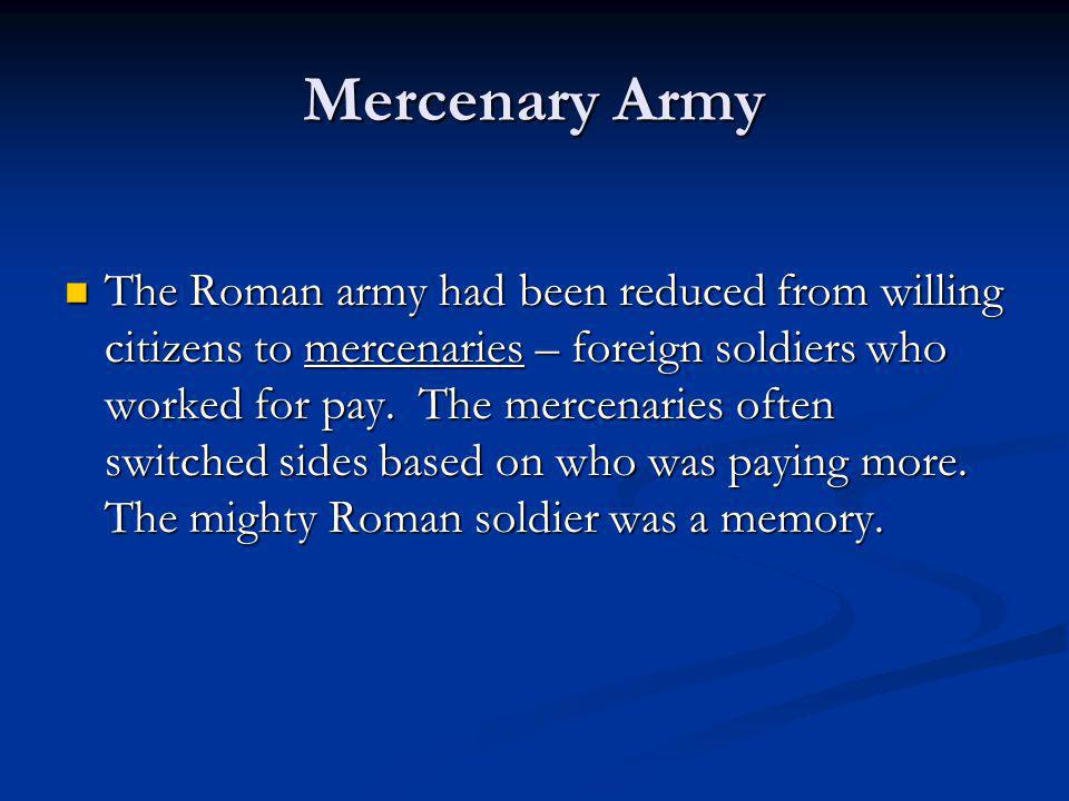 Mercenary Army The Roman army had been reduced from willing citizens to mercenaries – foreign soldiers who worked for pay. The mercenaries often switc