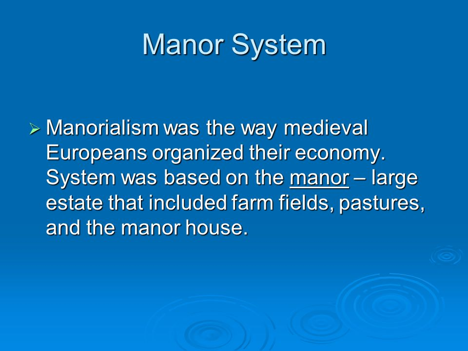 Manor System  Manorialism was the way medieval Europeans organized their economy. System was based on the manor – large estate that included farm fie