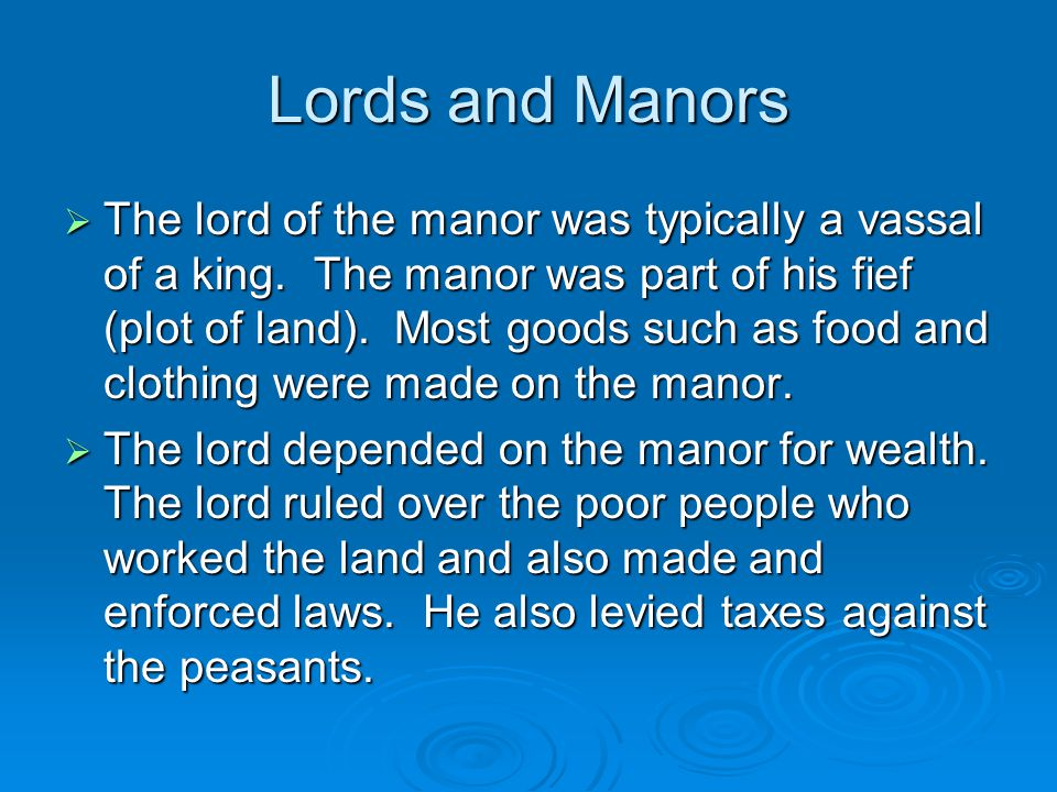Lords and Manors  The lord of the manor was typically a vassal of a king. The manor was part of his fief (plot of land). Most goods such as food and